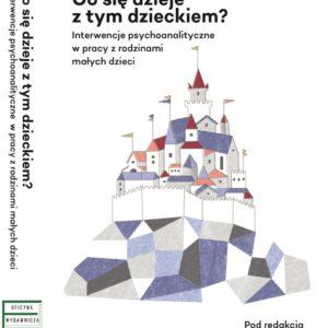 Okładka książki Co się dzieje z tym dzieckiem? Interwencje psychoanalityczne w pracy z rodzinami z małymi dziećmi